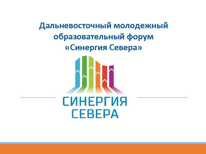 Дальневосточный молодежный образовательный форум «Синергия Севера»