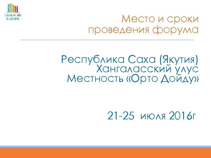 Место и сроки проведения форума Республика Саха (Якутия) Хангаласский улус Местность «Орто Дойду» 21