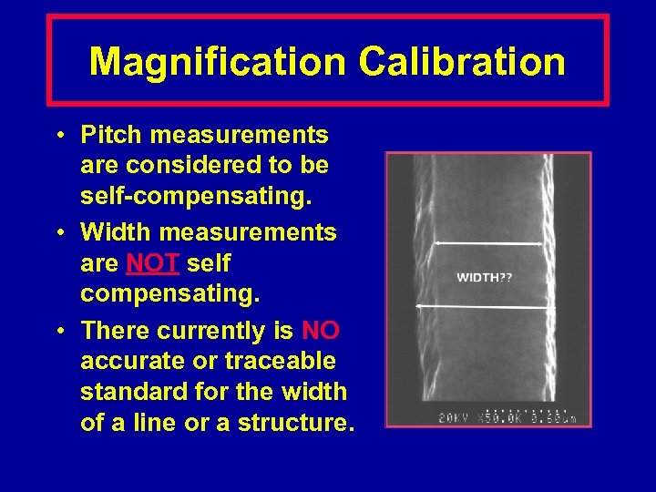 Magnification Calibration • Pitch measurements are considered to be self-compensating. • Width measurements are