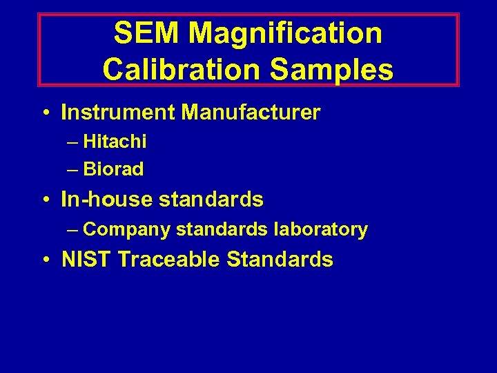 SEM Magnification Calibration Samples • Instrument Manufacturer – Hitachi – Biorad • In-house standards