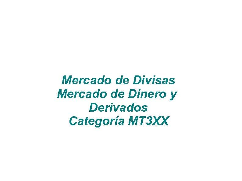 Mercado de Divisas Mercado de Dinero y Derivados Categoría MT 3 XX