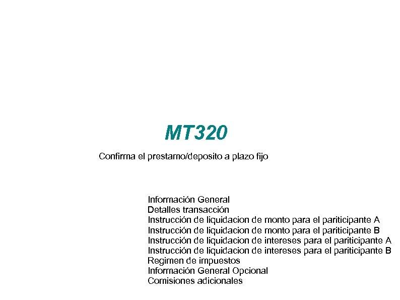 MT 320 Confirma el prestamo/deposito a plazo fijo Información General Detalles transacción Instrucción de