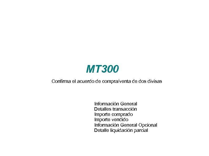 MT 300 Confirma el acuerdo de compra/venta de dos divisas Información General Detalles transacción