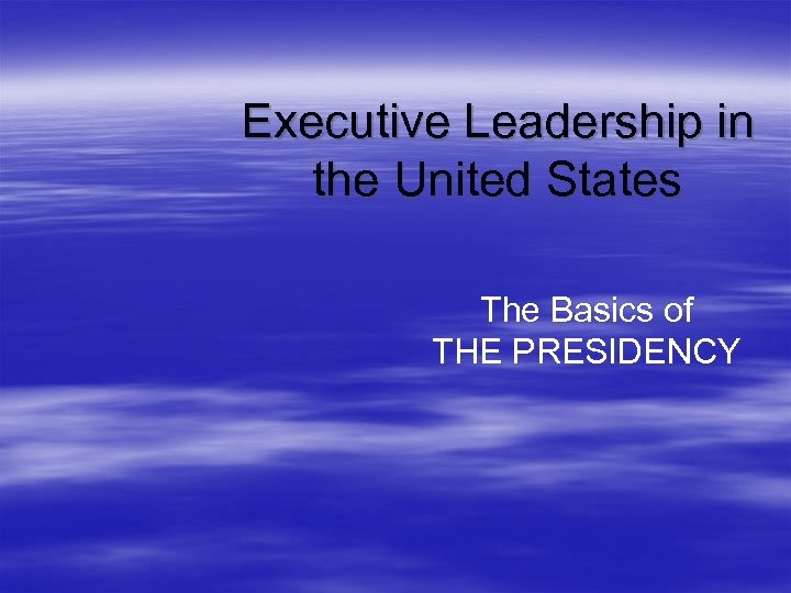 Executive Leadership in the United States The Basics of THE PRESIDENCY