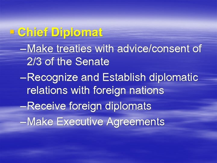 § Chief Diplomat – Make treaties with advice/consent of 2/3 of the Senate –