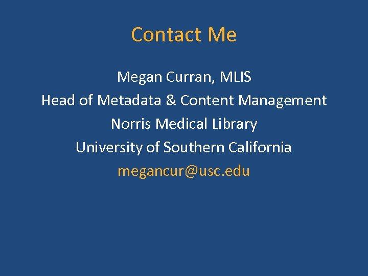 Contact Me Megan Curran, MLIS Head of Metadata & Content Management Norris Medical Library