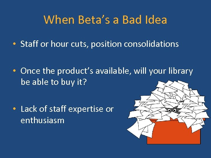 When Beta's a Bad Idea • Staff or hour cuts, position consolidations • Once