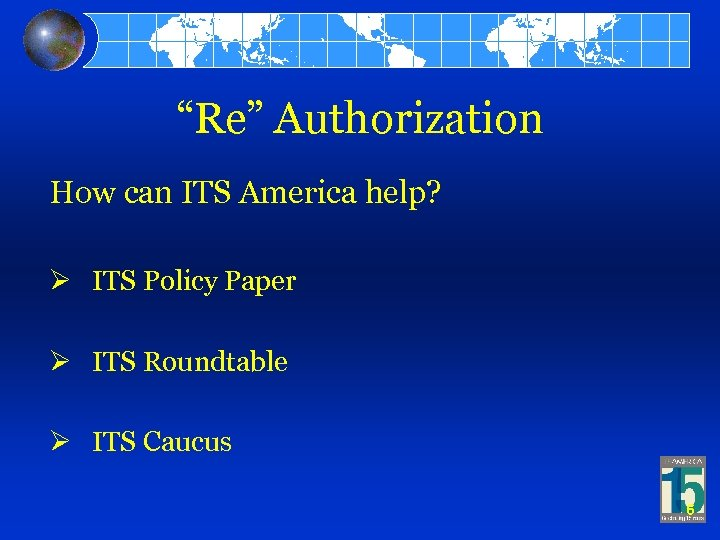 """""""Re"""" Authorization How can ITS America help? Ø ITS Policy Paper Ø ITS Roundtable"""