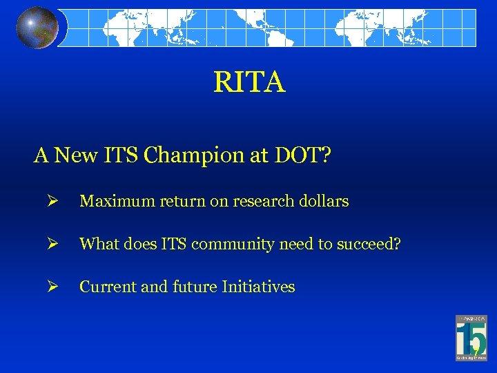 RITA A New ITS Champion at DOT? Ø Maximum return on research dollars Ø