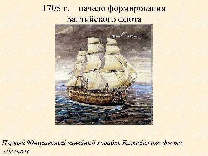 1708 г. – начало формирования Балтийского флота Первый 90 -пушечный линейный корабль Балтийского флота