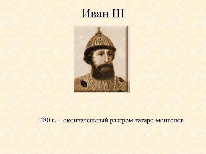Иван III 1480 г. – окончательный разгром татаро-монголов