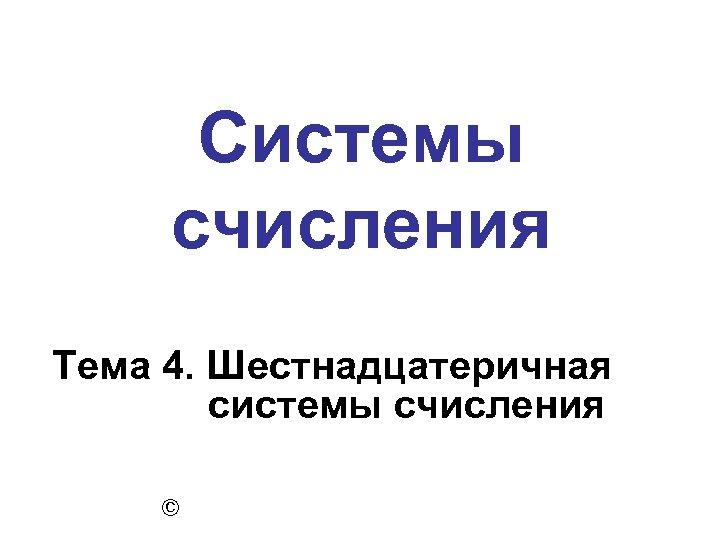 Системы счисления Тема 4. Шестнадцатеричная системы счисления ©