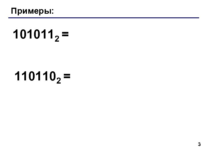 Примеры: 1010112 = 1101102 = 3