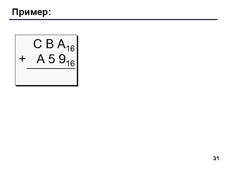 Пример: С В А 16 + A 5 916 31