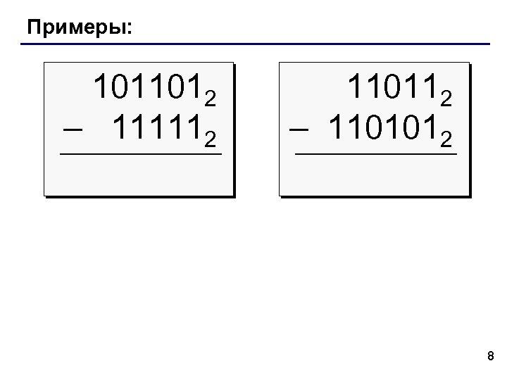 Примеры: 1011012 – 111112 110112 – 1101012 8
