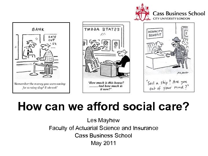 How can we afford social care? Les Mayhew Faculty of Actuarial Science and Insurance