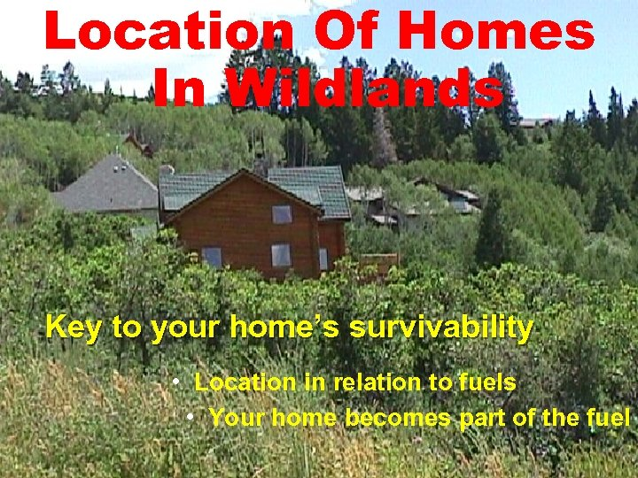 Location Of Homes In Wildlands Key to your home's survivability • Location in relation