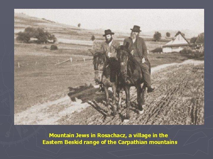 Mountain Jews in Rosachacz, a village in the Eastern Beskid range of the Carpathian
