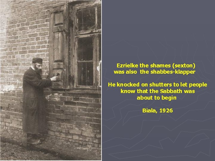 Ezrielke the shames (sexton) was also the shabbes-klapper He knocked on shutters to let