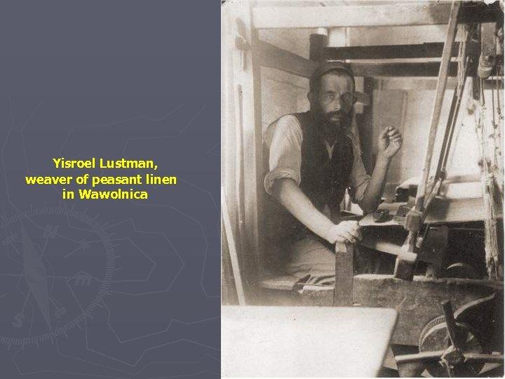 Yisroel Lustman, weaver of peasant linen in Wawolnica