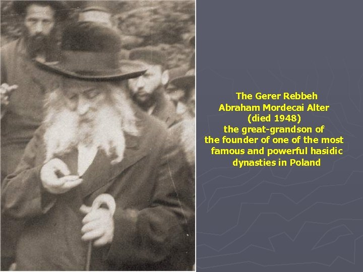 The Gerer Rebbeh Abraham Mordecai Alter (died 1948) the great-grandson of the founder of