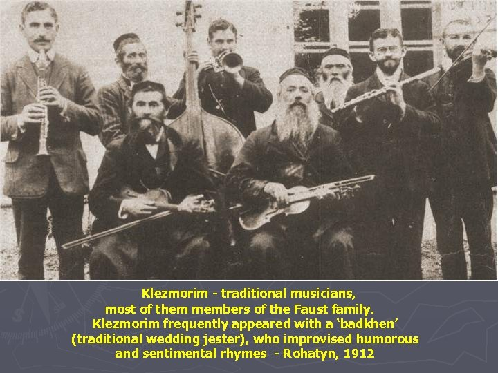 Klezmorim - traditional musicians, most of them members of the Faust family. Klezmorim frequently