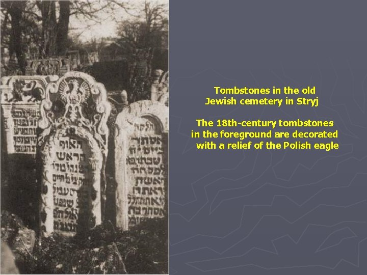 Tombstones in the old Jewish cemetery in Stryj The 18 th-century tombstones in the