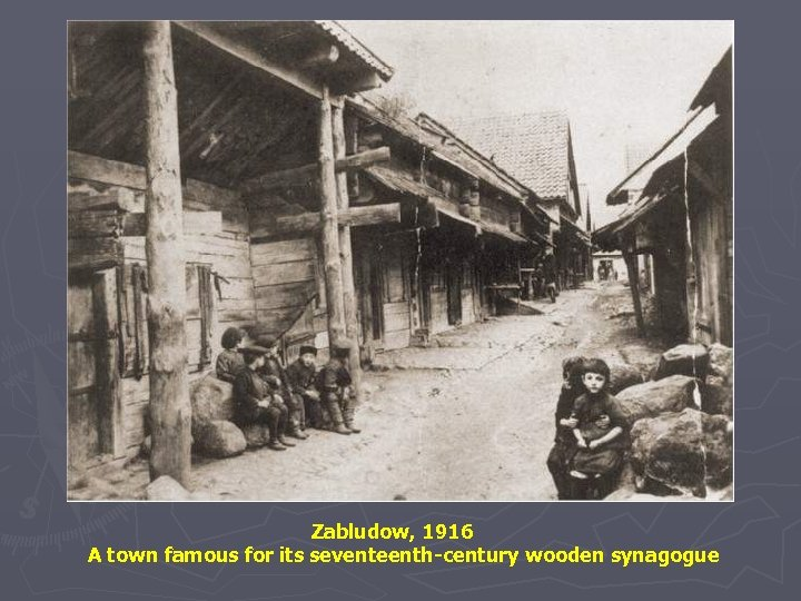 Zabludow, 1916 A town famous for its seventeenth-century wooden synagogue