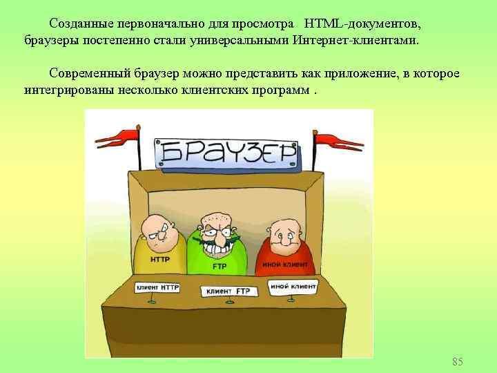 Созданные первоначально для просмотра HTML-документов, браузеры постепенно стали универсальными Интернет-клиентами. Современный браузер можно представить