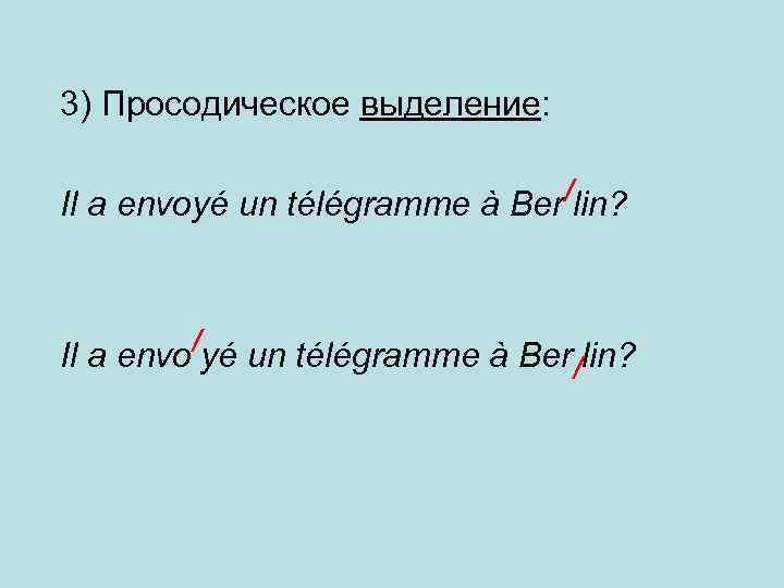 3) Просодическое выделение: Il a envoyé un télégramme à Ber/lin? /yé un télégramme à