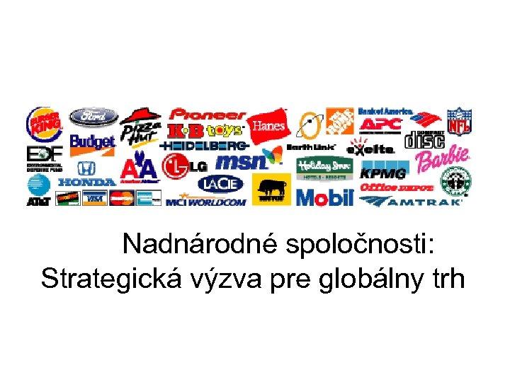 Nadnárodné spoločnosti: Strategická výzva pre globálny trh