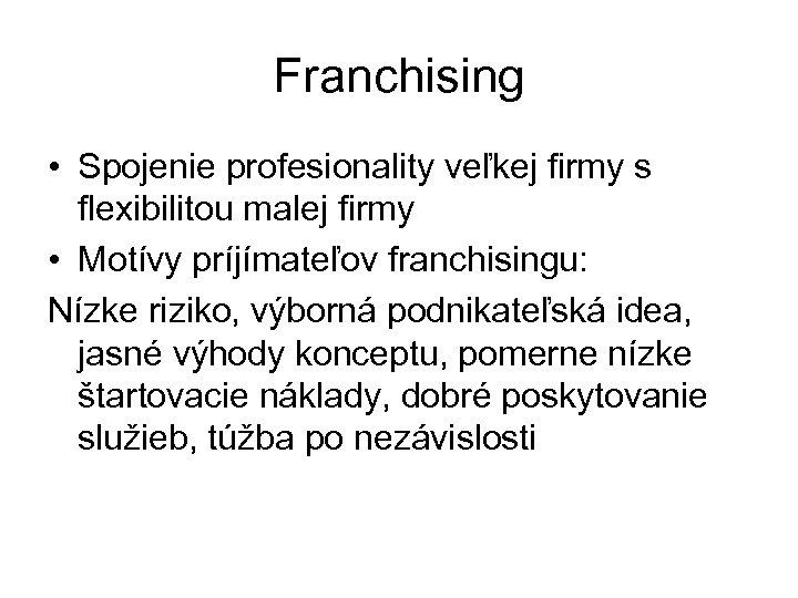 Franchising • Spojenie profesionality veľkej firmy s flexibilitou malej firmy • Motívy príjímateľov franchisingu: