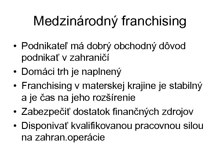 Medzinárodný franchising • Podnikateľ má dobrý obchodný dôvod podnikať v zahraničí • Domáci trh