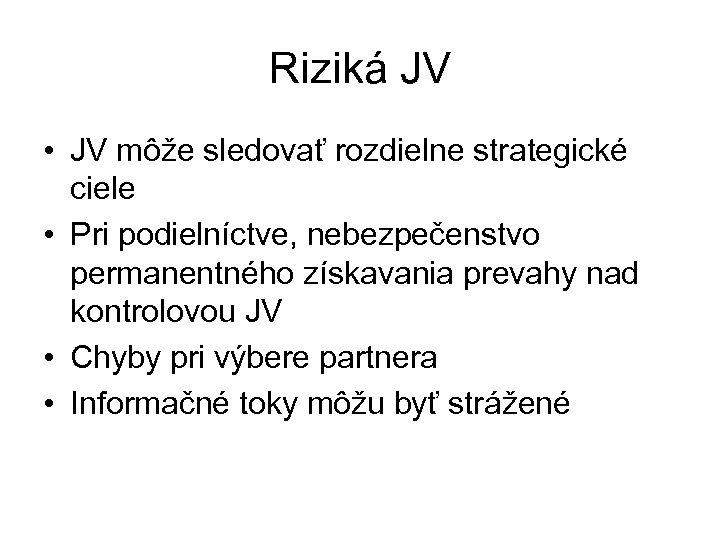 Riziká JV • JV môže sledovať rozdielne strategické ciele • Pri podielníctve, nebezpečenstvo permanentného