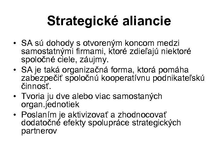 Strategické aliancie • SA sú dohody s otvoreným koncom medzi samostatnými firmami, ktoré zdieľajú