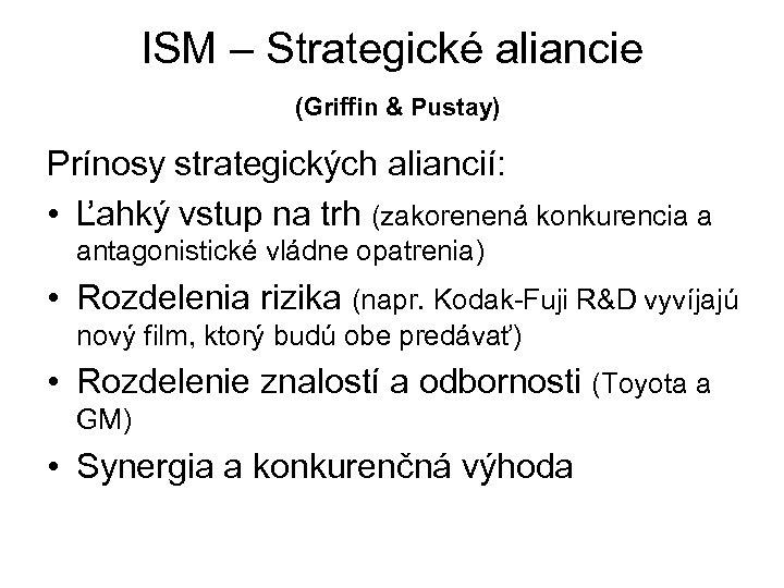 ISM – Strategické aliancie (Griffin & Pustay) Prínosy strategických aliancií: • Ľahký vstup na