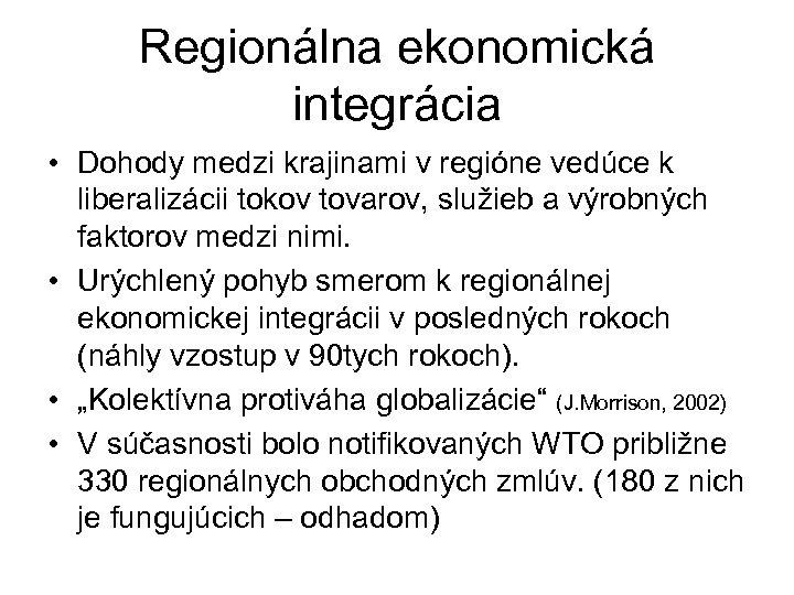 Regionálna ekonomická integrácia • Dohody medzi krajinami v regióne vedúce k liberalizácii tokov tovarov,