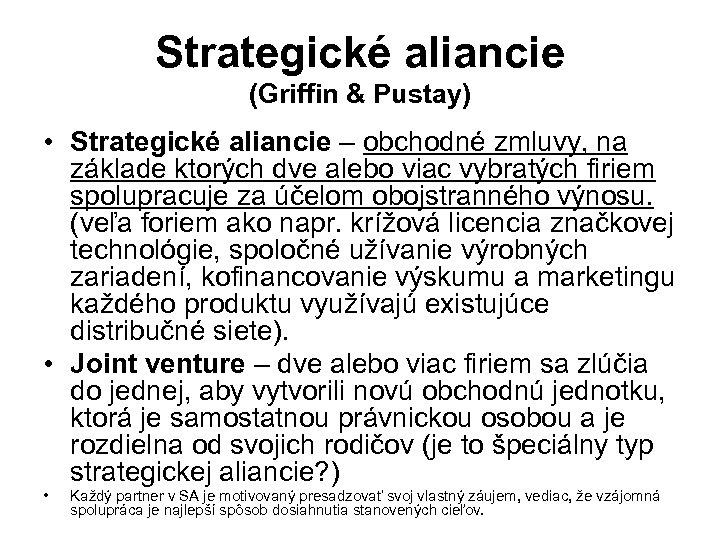 Strategické aliancie (Griffin & Pustay) • Strategické aliancie – obchodné zmluvy, na základe ktorých