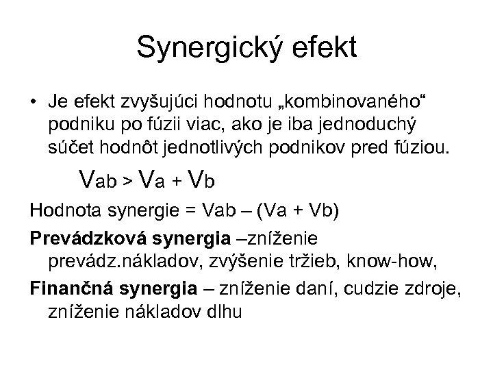 """Synergický efekt • Je efekt zvyšujúci hodnotu """"kombinovaného"""" podniku po fúzii viac, ako je"""