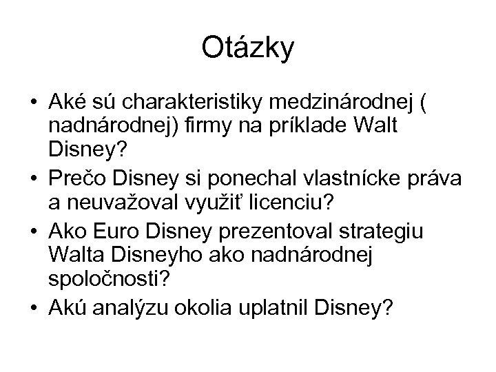 Otázky • Aké sú charakteristiky medzinárodnej ( nadnárodnej) firmy na príklade Walt Disney? •