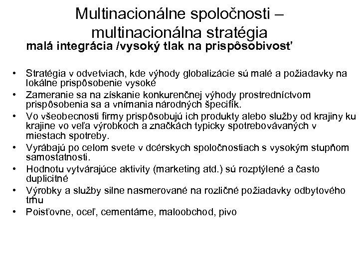 Multinacionálne spoločnosti – multinacionálna stratégia malá integrácia /vysoký tlak na prispôsobivosť • Stratégia v