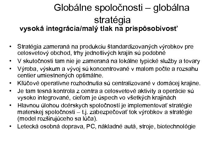 Globálne spoločnosti – globálna stratégia vysoká integrácia/malý tlak na prispôsobivosť • Stratégia zameraná