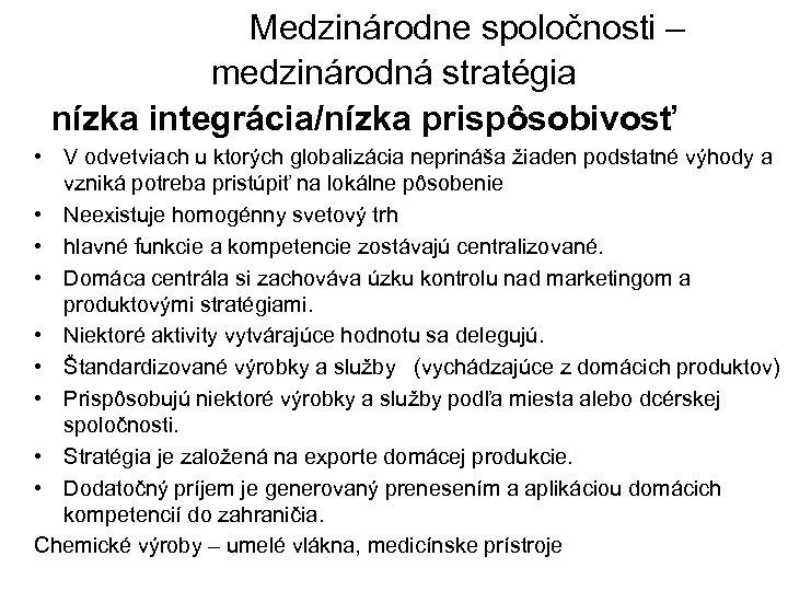 Medzinárodne spoločnosti – medzinárodná stratégia nízka integrácia/nízka prispôsobivosť • V odvetviach u ktorých