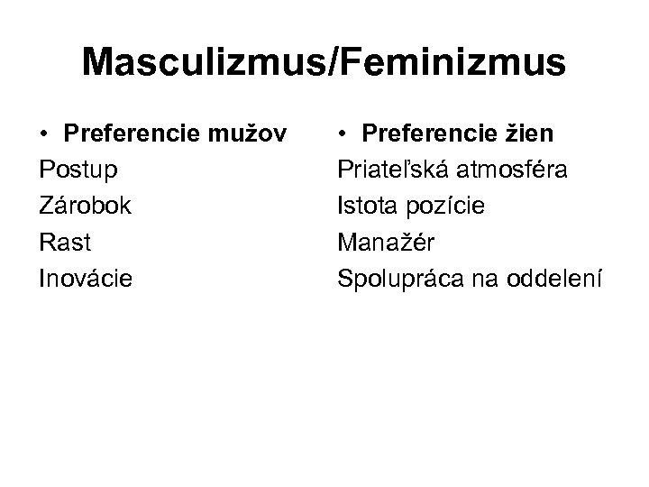 Masculizmus/Feminizmus • Preferencie mužov Postup Zárobok Rast Inovácie • Preferencie žien Priateľská atmosféra Istota