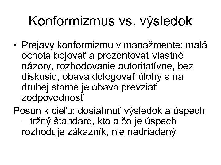 Konformizmus vs. výsledok • Prejavy konformizmu v manažmente: malá ochota bojovať a prezentovať vlastné