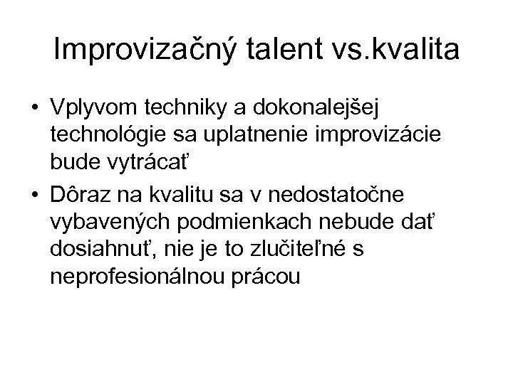 Improvizačný talent vs. kvalita • Vplyvom techniky a dokonalejšej technológie sa uplatnenie improvizácie bude