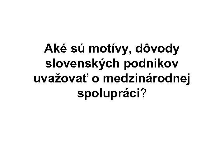 Aké sú motívy, dôvody slovenských podnikov uvažovať o medzinárodnej spolupráci?