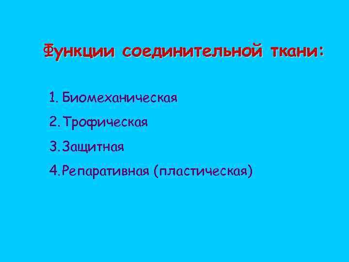 Функции соединительной ткани: 1. Биомеханическая 2. Трофическая 3. Защитная 4. Репаративная (пластическая)