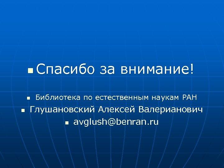 n n n Спасибо за внимание! Библиотека по естественным наукам РАН Глушановский Алексей Валерианович