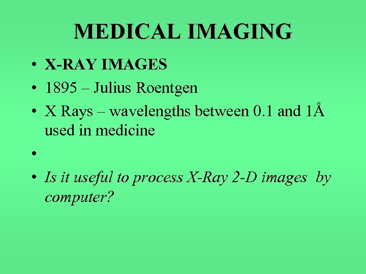 MEDICAL IMAGING • X-RAY IMAGES • 1895 – Julius Roentgen • X Rays –